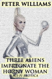Three Aliens Impregnate The Horny Woman ebook by Peter Williams