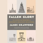 Fallen Glory - The Lives and Deaths of History's Greatest Buildings audiobook by James Crawford