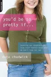 You'd Be So Pretty If . . . - Teaching Our Daughters to Love Their Bodies--Even When We Don't Love Our Own ebook by Dara Chadwick