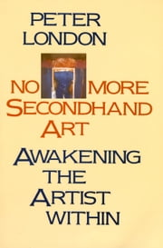 No More Secondhand Art - Awakening the Artist Within ebook by Peter London