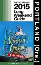 Portland (Ore.) - The Delaplaine 2015 Long Weekend Guide ebook by Andrew Delaplaine