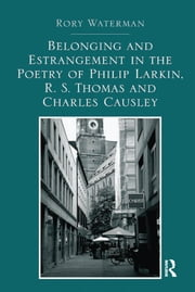 Belonging and Estrangement in the Poetry of Philip Larkin, R.S. Thomas and Charles Causley ebook by Rory Waterman