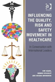 Influencing the Quality, Risk and Safety Movement in Healthcare - In Conversation with International Leaders ebook by Asst Prof Kim Sears,Ms Briana Broderick,Professor Denise Stockley