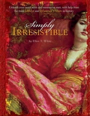 Simply Irresistible - Unleash Your Inner Siren and Mesmerize Any Man, with Help from the Most Famous--and Infamous--Women ebook by Ellen T. White