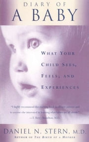 Diary Of A Baby - What Your Child Sees, Feels, And Experiences ebook by Daniel N. Stern