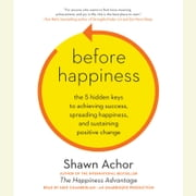 Before Happiness - The 5 Hidden Keys to Achieving Success, Spreading Happiness, and Sustaining Positive Change audiobook by Shawn Achor