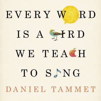 Every Word is a Bird We Teach to Sing - Encounters with the Mysteries & Meanings of Language audiobook by Daniel Tammet