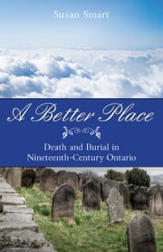 A Better Place - Death and Burial in Nineteenth-Century Ontario ebook by Susan Smart