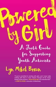 Powered by Girl - A Field Guide for Supporting Youth Activists ebook by Lyn Mikel Brown