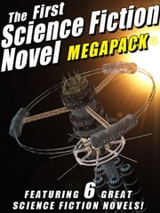 The First Science Fiction Novel MEGAPACK® - 6 Great Science Fiction Novels ebook by John Gregory Betancourt,Lester del Rey,Frederik Pohl,Mack Reynolds,Laurence Janifer,Jay Franklin