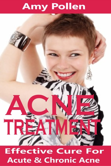 Acne Treatment - Effective Cure For Acute And Chronic Acne ebook by Amy Pollen
