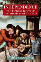 Independence: The Tangled Roots of the American Revolution ebook by Thomas P. Slaughter