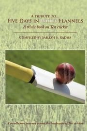 Five Days in White Flannels - A trivia book on Test cricket ebook by Sailesh S. Radha