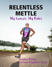 Relentless Mettle - My Cancer, My Rules ebook by Stephen Brown