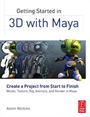 Getting Started in 3D with Maya - Create a Project from Start to Finish—Model, Texture, Rig, Animate, and Render in Maya ebook by Adam Watkins