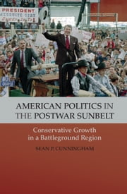 American Politics in the Postwar Sunbelt - Conservative Growth in a Battleground Region ebook by Sean P. Cunningham