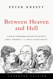 Between Heaven and Hell: A Dialog Somewhere Beyond Death with John F. Kennedy, C. S. Lewis & Aldous Huxley - A Dialog Somewhere Beyond Death with John F. Kennedy, C. S. Lewis & Aldous Huxley ebook by Peter Kreeft