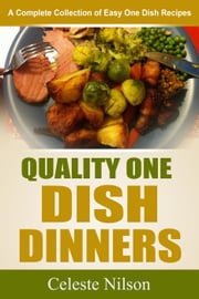 Quality One Dish Dinners: A Complete Collection of Easy One Dish Recipes ebook by Celeste Nilson