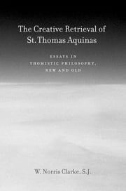 The Creative Retrieval of Saint Thomas Aquinas - Essays in Thomistic Philosophy, New and Old ebook by W. Norris Clarke