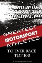 Greatest Motorsport Athletes to Ever Play the Game Top 100 ebook by alex trostanetskiy