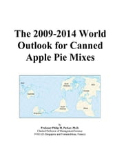 The 2009-2014 World Outlook for Canned Apple Pie Mixes ebook by ICON Group International, Inc.