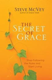 The Secret of Grace - Stop Following the Rules and Start Living ebook by Steve McVey