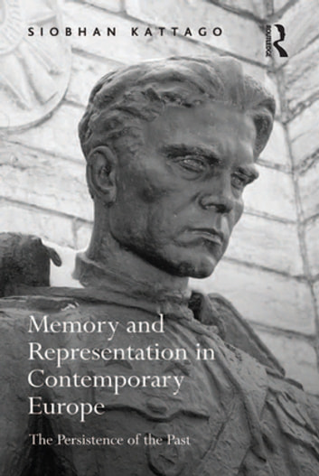 Memory and Representation in Contemporary Europe - The Persistence of the Past ebook by Siobhan Kattago