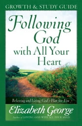 Following God with All Your Heart Growth and Study Guide - Believing and Living God's Plan for You ebook by Elizabeth George