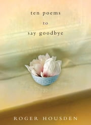 Ten Poems to Say Goodbye ebook by Roger Housden