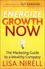 Energize Growth NOW - The Marketing Guide to a Wealthy Company ebook by Lisa Nirell,Guy Kawasaki