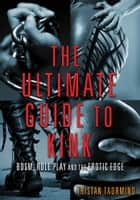 The Ultimate Guide to Kink - BDSM, Role Play and the Erotic Edge ebook by Tristan Taormino