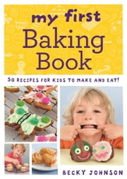 My First Baking Book - 50 Recipes for Kids to Make and Eat! ebook by Becky Johnson