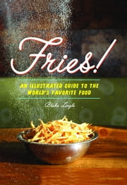Fries! - An Illustrated Guide to the World's Favorite Food ebook by Blake Lingle