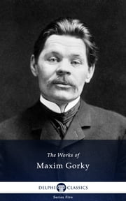 Collected Works of Maxim Gorky (Delphi Classics) ebook by Maxim Gorky,Delphi Classics