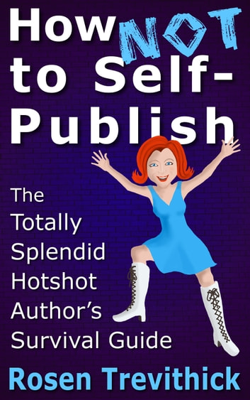 How Not to Self-Publish - The Totally Splendid Hotshot Author's Survival Guide ebook by Rosen Trevithick