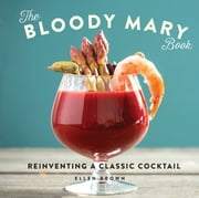 The Bloody Mary Book - Reinventing a Classic Cocktail ebook by Ellen Brown