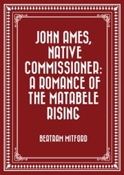 John Ames, Native Commissioner: A Romance of the Matabele Rising ebook by Bertram Mitford