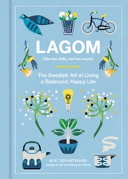 Lagom - Not Too Little, Not Too Much: The Swedish Art of Living a Balanced, Happy Life ebook by Niki Brantmark