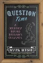 Question Time - A Journey Round Britain's Quizzes ebook by Mark Mason