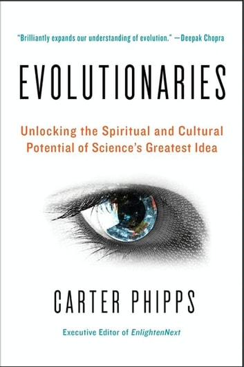 Evolutionaries - Unlocking the Spiritual and Cultural Potential of Science's Greatest Idea ebook by Carter Phipps