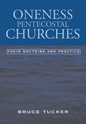 Oneness Pentecostal Churches - Their Doctrine and Practice ebook by Bruce Tucker
