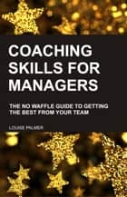 Coaching Skills for Managers: The No Waffle Guide To Getting The Best From Your Team ebook by Louise Palmer