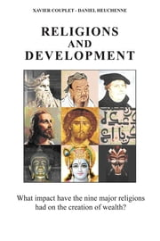 Religions and Development: What Impact Have the Nine Major Religions Had on the Creation of Wealth? ebook by Xavier Couplet,Daniel Heuchenne,Gary Gluck
