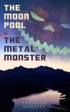 The Moon Pool & The Metal Monster - Science Fantasy Novels ebook by Abraham Merritt