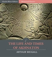 The Life and Times of Akhnaton (Illustrated Edition) ebook by Arthur Weigall
