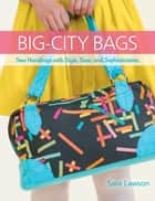 Big-City Bags - Sew Handbags with Style, Sass, and Sophistication ebook by Sara Lawson