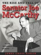 The Rise and Fall of Senator Joe McCarthy ebook by James Cross Giblin