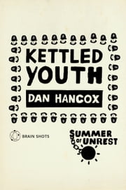 Summer of Unrest: Kettled Youth - The Battle Against the Neoliberal Endgame ebook by Dan Hancox