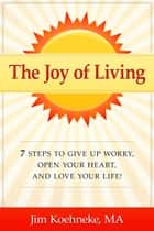 The Joy of Living - 7 Steps to Give up Worry, Open Your Heart, and Love Your Life! ebook by Jim Koehneke