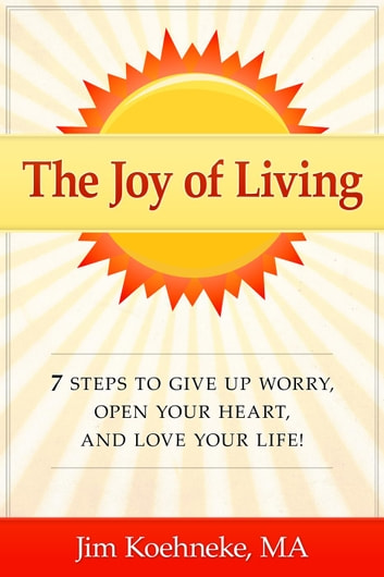 The Joy Of Living   7 Steps To Give Up Worry, Open Your Heart,